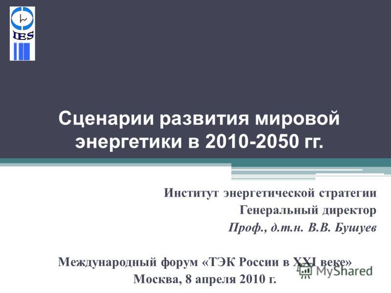Сценарии развития мировой энергетики в 2010-2050 гг. Институт энергетической стратегии Генеральный директор Проф., д. т. н. В. В. Бушуев Международный форум « ТЭК России в XXI веке » Москва, 8 апреля 2010 г.