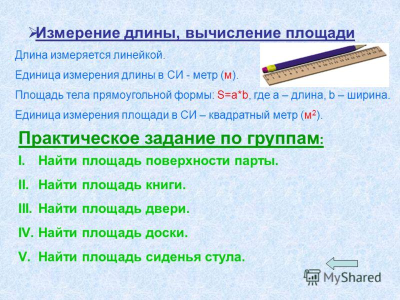Измерение длины, вычисление площади Длина измеряется линейкой. Единица измерения длины в СИ - метр (м). Площадь тела прямоугольной формы: S=a*b, где a – длина, b – ширина. Единица измерения площади в СИ – квадратный метр (м 2 ). Практическое задание