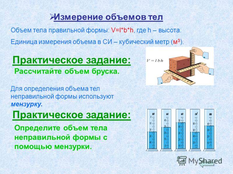 Измерение объемов тел Объем тела правильной формы: V=l*b*h, где h – высота. Единица измерения объема в СИ – кубический метр (м 3 ). Практическое задание: Рассчитайте объем бруска. Для определения объема тел неправильной формы используют мензурку. Пра