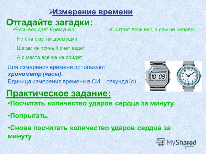 Измерение времени Отгадайте загадки: Весь век идет Еремушка, Ни сна ему, ни дремушки, Шагам он точный счет ведет, А с места все же не сойдет. Считает весь век, а сам не человек. Для измерения времени используют хронометр (часы). Единица измерения вре