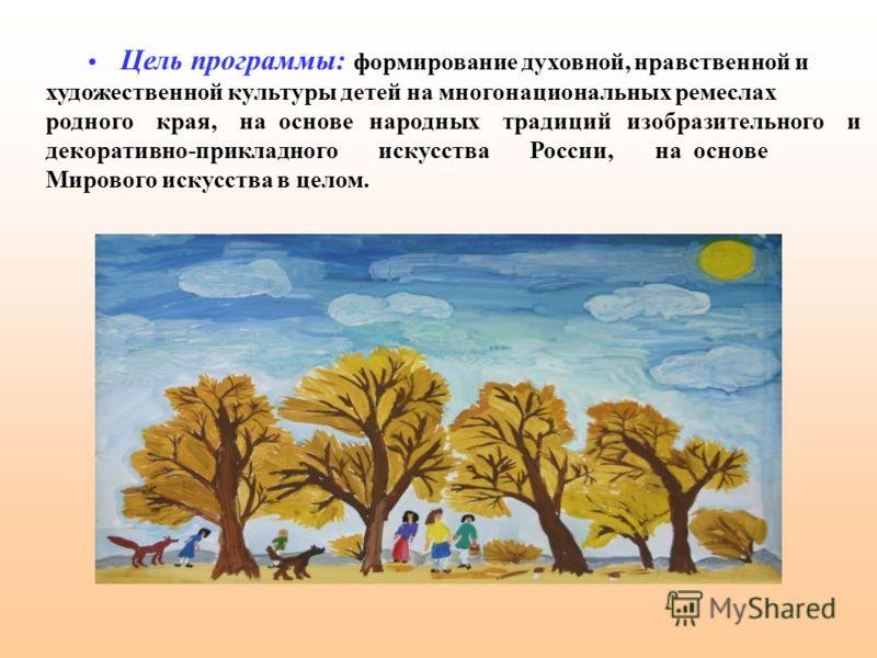 Цель программы: формирование духовной, нравственной и художественной культуры детей на многонациональных ремеслах родного края, на основе народных традиций изобразительного и декоративно-прикладного искусства России, на основе Мирового искусства в це