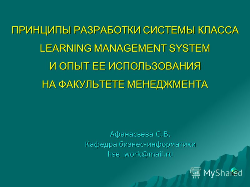 ПРИНЦИПЫ РАЗРАБОТКИ СИСТЕМЫ КЛАССА LEARNING MANAGEMENT SYSTEM И ОПЫТ ЕЕ ИСПОЛЬЗОВАНИЯ НА ФАКУЛЬТЕТЕ МЕНЕДЖМЕНТА Афанасьева С.В. Кафедра бизнес-информатики hse_work@mail.ru