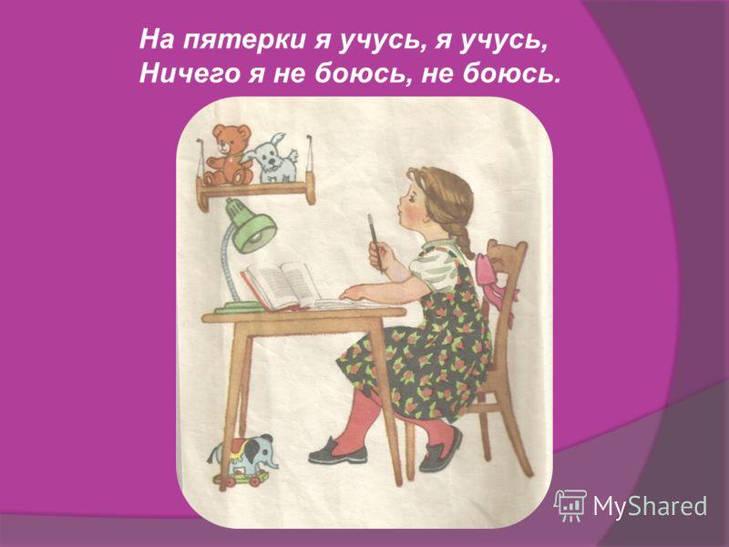 На пятерки я учусь, я учусь, Ничего я не боюсь, не боюсь.