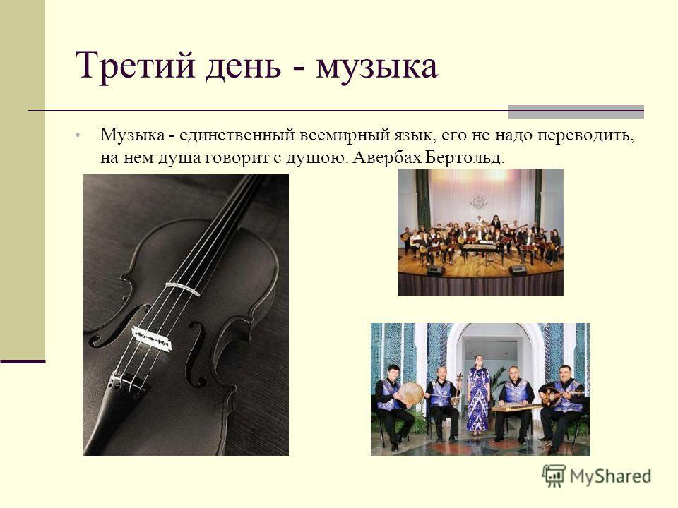 Третий день - музыка Музыка - единственный всемирный язык, его не надо переводить, на нем душа говорит с душою. Авербах Бертольд.