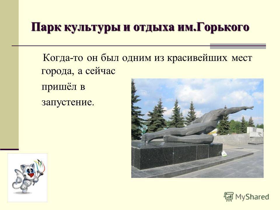 Парк культуры и отдыха им.Горького Когда-то он был одним из красивейших мест города, а сейчас пришёл в запустение.