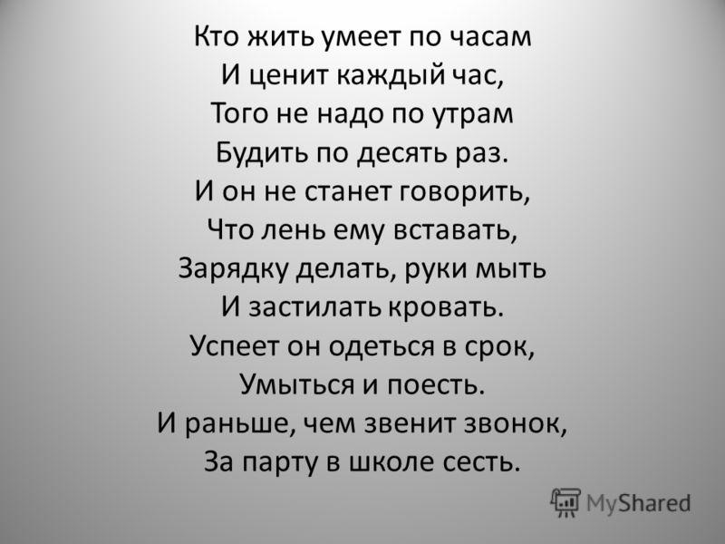 Кто жить умеет по часам И ценит каждый час, Того не надо по утрам Будить по десять раз. И он не станет говорить, Что лень ему вставать, Зарядку делать, руки мыть И застилать кровать. Успеет он одеться в срок, Умыться и поесть. И раньше, чем звенит зв