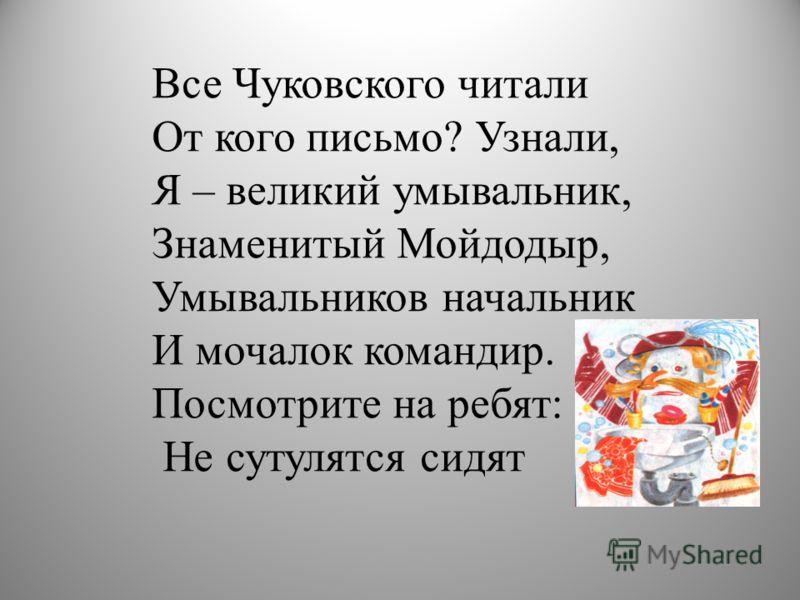 Все Чуковского читали От кого письмо? Узнали, Я – великий умывальник, Знаменитый Мойдодыр, Умывальников начальник И мочалок командир. Посмотрите на ребят: Не сутулятся сидят