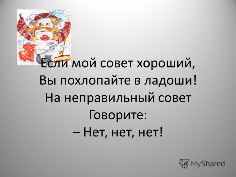 Если мой совет хороший, Вы похлопайте в ладоши! На неправильный совет Говорите: – Нет, нет, нет!