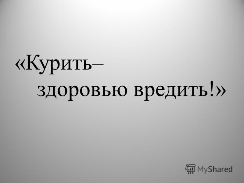 «Курить– здоровью вредить!»