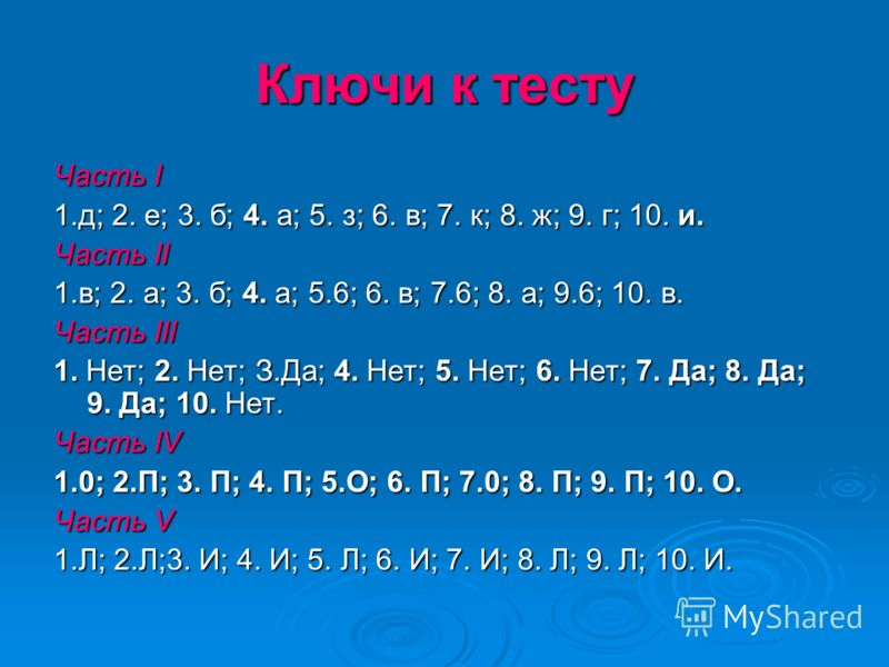 Ключи к тесту Часть I 1.д; 2. е; 3. б; 4. а; 5. з; 6. в; 7. к; 8. ж; 9. г; 10. и. Часть II 1.в; 2. а; 3. б; 4. а; 5.6; 6. в; 7.6; 8. а; 9.6; 10. в. Часть III 1. Нет; 2. Нет; З.Да; 4. Нет; 5. Нет; 6. Нет; 7. Да; 8. Да; 9. Да; 10. Нет. Часть IV 1.0; 2.