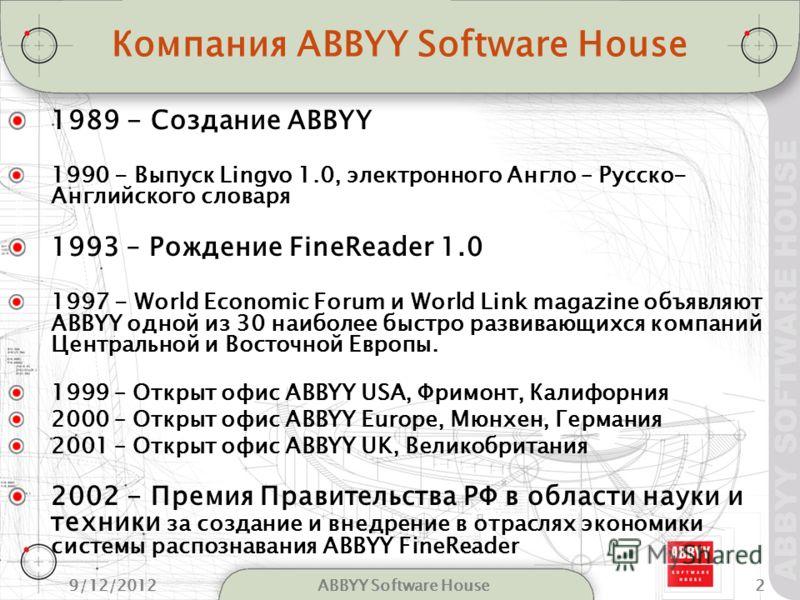 9/12/20122ABBYY Software House Компания ABBYY Software House 1989 - Создание ABBYY 1990 - Выпуск Lingvo 1.0, электронного Англо – Русско- Английского словаря 1993 – Рождение FineReader 1.0 1997 - World Economic Forum и World Link magazine объявляют A