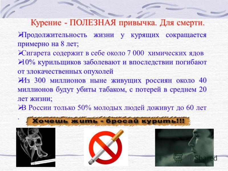 Курение - ПОЛЕЗНАЯ привычка. Для смерти. Продолжительность жизни у курящих сокращается примерно на 8 лет; Продолжительность жизни у курящих сокращается примерно на 8 лет; Сигарета содержит в себе около 7 000 химических ядов 10% курильщиков заболевают