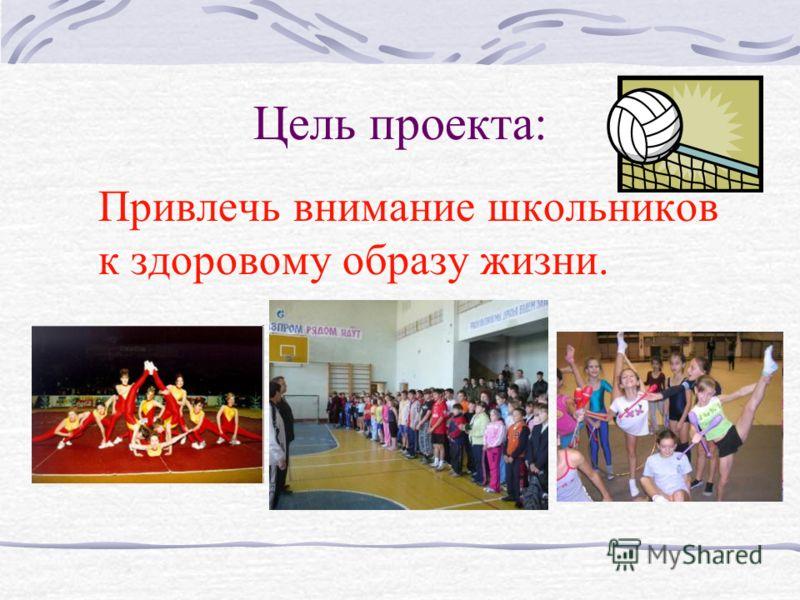 Цель проекта: Привлечь внимание школьников к здоровому образу жизни.