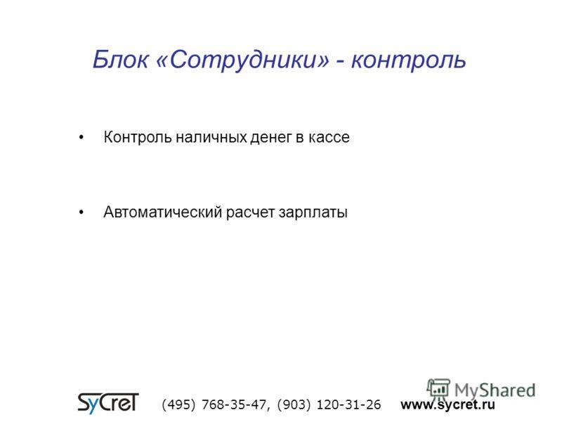 Блок «Сотрудники» - контроль (495) 768-35-47, (903) 120-31-26 www.sycret.ru Контроль наличных денег в кассе Автоматический расчет зарплаты