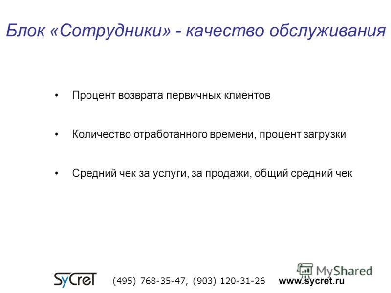 Блок «Сотрудники» - качество обслуживания (495) 768-35-47, (903) 120-31-26 www.sycret.ru Процент возврата первичных клиентов Количество отработанного времени, процент загрузки Средний чек за услуги, за продажи, общий средний чек