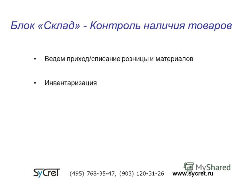 Блок «Склад» - Контроль наличия товаров (495) 768-35-47, (903) 120-31-26 www.sycret.ru Ведем приход/списание розницы и материалов Инвентаризация