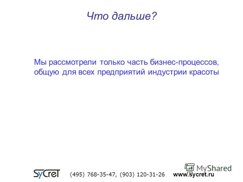Что дальше? (495) 768-35-47, (903) 120-31-26 www.sycret.ru Мы рассмотрели только часть бизнес-процессов, общую для всех предприятий индустрии красоты