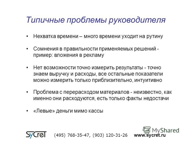 Типичные проблемы руководителя (495) 768-35-47, (903) 120-31-26 www.sycret.ru Нехватка времени – много времени уходит на рутину Сомнения в правильности применяемых решений - пример: вложения в рекламу Нет возможности точно измерить результаты - точно