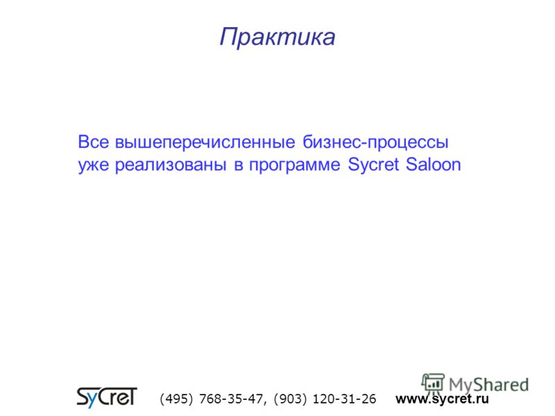 Практика (495) 768-35-47, (903) 120-31-26 www.sycret.ru Все вышеперечисленные бизнес-процессы уже реализованы в программе Sycret Saloon