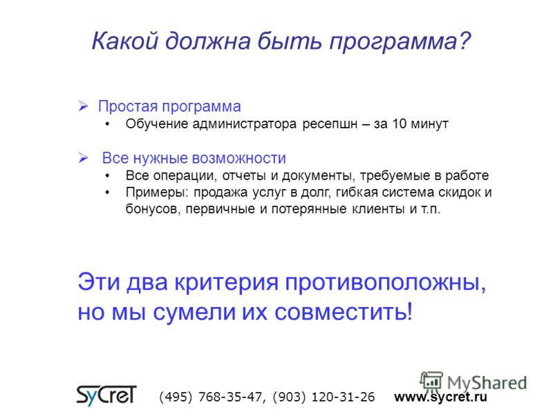 Какой должна быть программа? (495) 768-35-47, (903) 120-31-26 www.sycret.ru Простая программа Обучение администратора ресепшн – за 10 минут Все нужные возможности Все операции, отчеты и документы, требуемые в работе Примеры: продажа услуг в долг, гиб