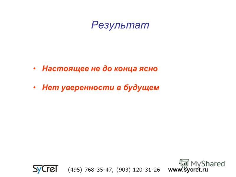 Результат (495) 768-35-47, (903) 120-31-26 www.sycret.ru Настоящее не до конца ясно Нет уверенности в будущем
