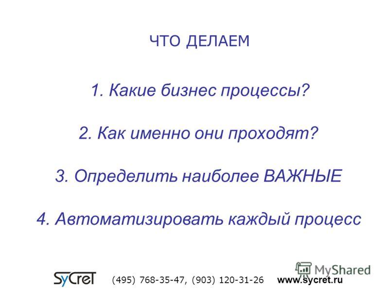 1. Какие бизнес процессы? (495) 768-35-47, (903) 120-31-26 www.sycret.ru 2. Как именно они проходят? 3. Определить наиболее ВАЖНЫЕ 4. Автоматизировать каждый процесс ЧТО ДЕЛАЕМ