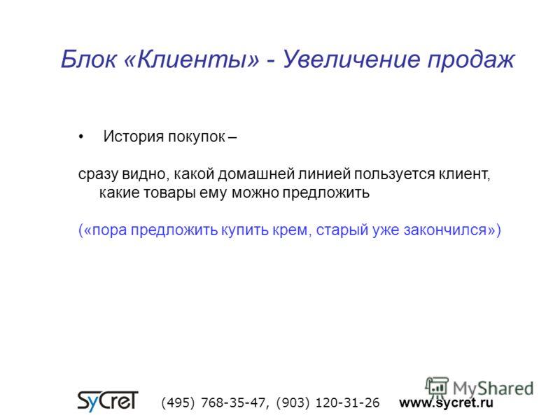 Блок «Клиенты» - Увеличение продаж (495) 768-35-47, (903) 120-31-26 www.sycret.ru История покупок – сразу видно, какой домашней линией пользуется клиент, какие товары ему можно предложить («пора предложить купить крем, старый уже закончился»)