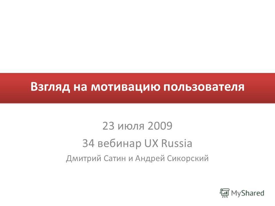 Взгляд на мотивацию пользователя 23 июля 2009 34 вебинар UX Russia Дмитрий Сатин и Андрей Сикорский
