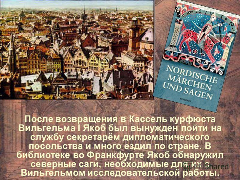 После возвращения в Кассель курфюста Вильгельма I Якоб был вынужден пойти на службу секретарём дипломатического посольства и много ездил по стране. В библиотеке во Франкфурте Якоб обнаружил северные саги, необходимые для их с Вильгельмом исследовател