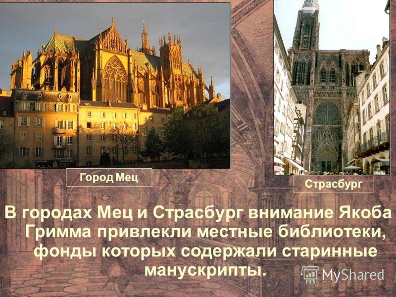В городах Мец и Страсбург внимание Якоба Гримма привлекли местные библиотеки, фонды которых содержали старинные манускрипты. Город Мец Страсбург