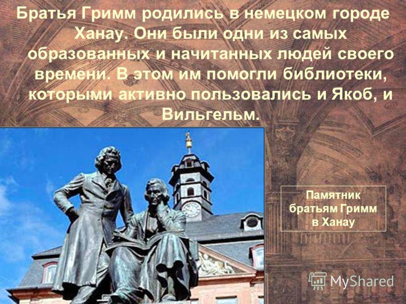 Братья Гримм родились в немецком городе Ханау. Они были одни из самых образованных и начитанных людей своего времени. В этом им помогли библиотеки, которыми активно пользовались и Якоб, и Вильгельм. Памятник братьям Гримм в Ханау