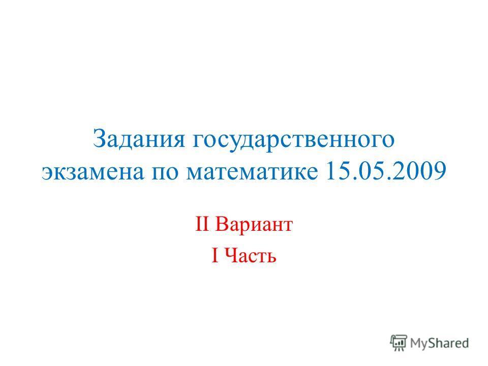 Задания государственного экзамена по математике 15.05.2009 II Вариант I Часть