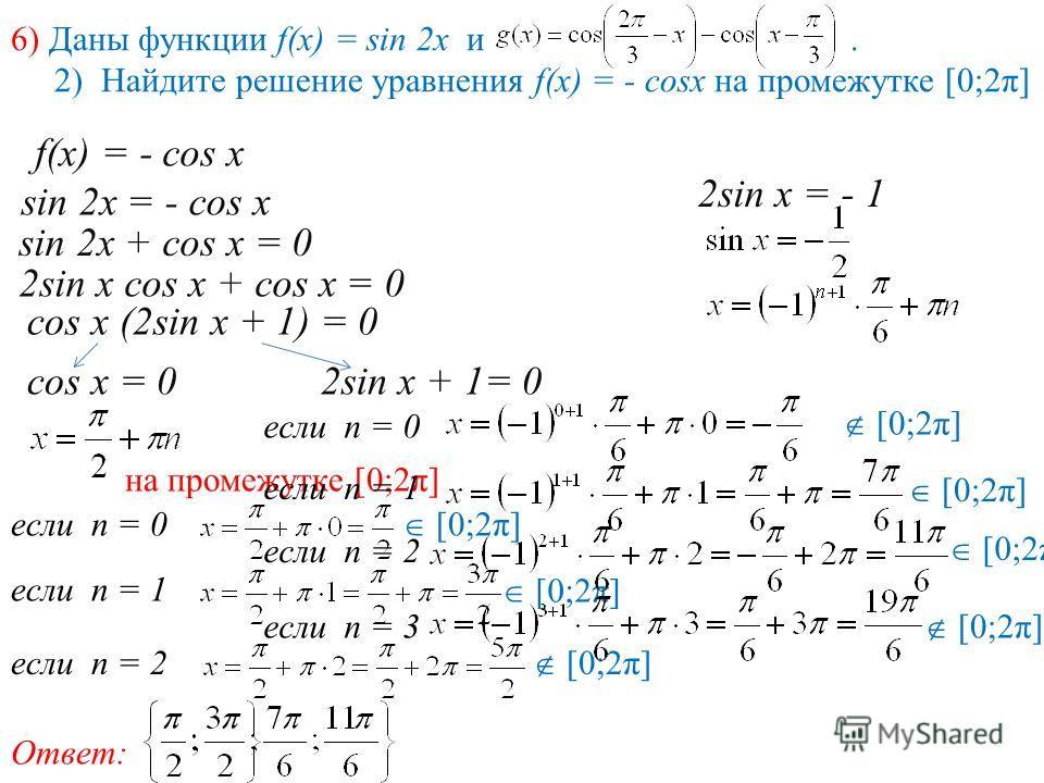 6) Даны функции f(x) = sin 2x и. 2) Найдите решение уравнения f(x) = - cosx на промежутке [0;2π] f(x) = - cos x sin 2x = - cos x sin 2x + cos x = 0 2sin x cos x + cos x = 0 cos x (2sin x + 1) = 0 cos x = 02sin x + 1= 0 на промежутке [0;2π] если п = 0