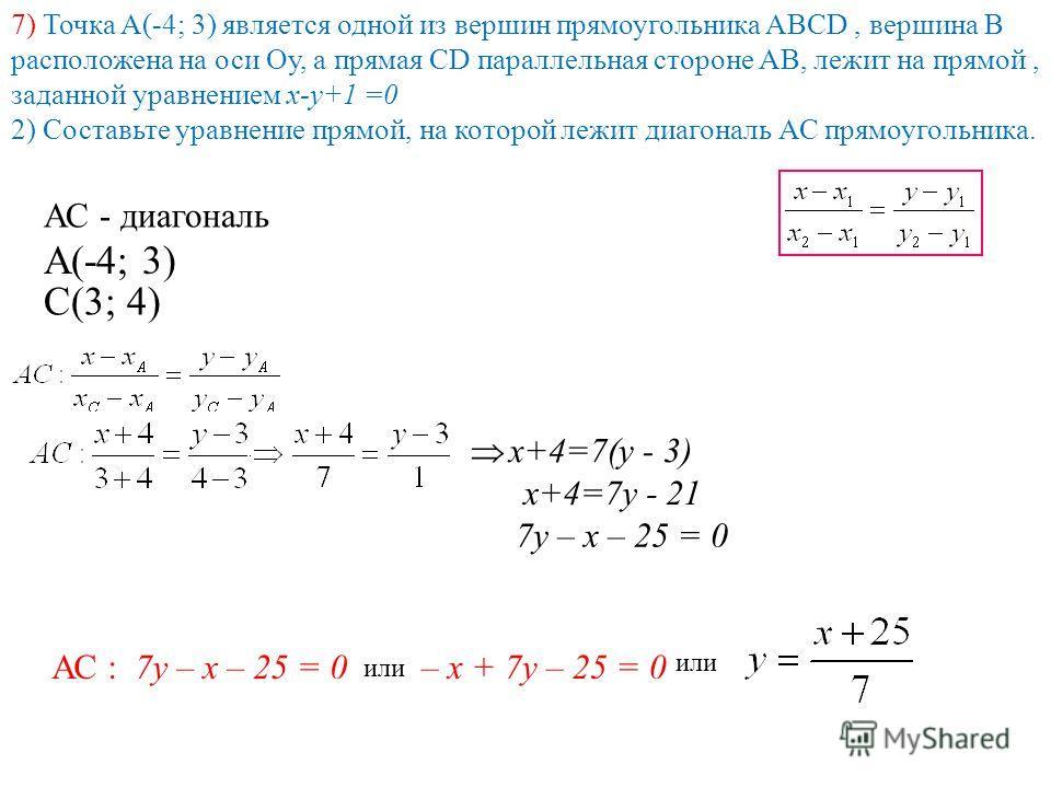 7) Точка А(-4; 3) является одной из вершин прямоугольника АВСD, вершина В расположена на оси Оу, а прямая СD параллельная стороне АВ, лежит на прямой, заданной уравнением х-у+1 =0 2) Cоставьте уравнение прямой, на которой лежит диагональ АС прямоугол