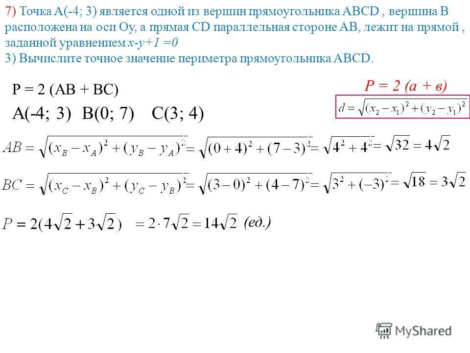 7) Точка А(-4; 3) является одной из вершин прямоугольника АВСD, вершина В расположена на оси Оу, а прямая СD параллельная стороне АВ, лежит на прямой, заданной уравнением х-у+1 =0 3) Вычислите точное значение периметра прямоугольника АВСD. Р = 2 (АВ