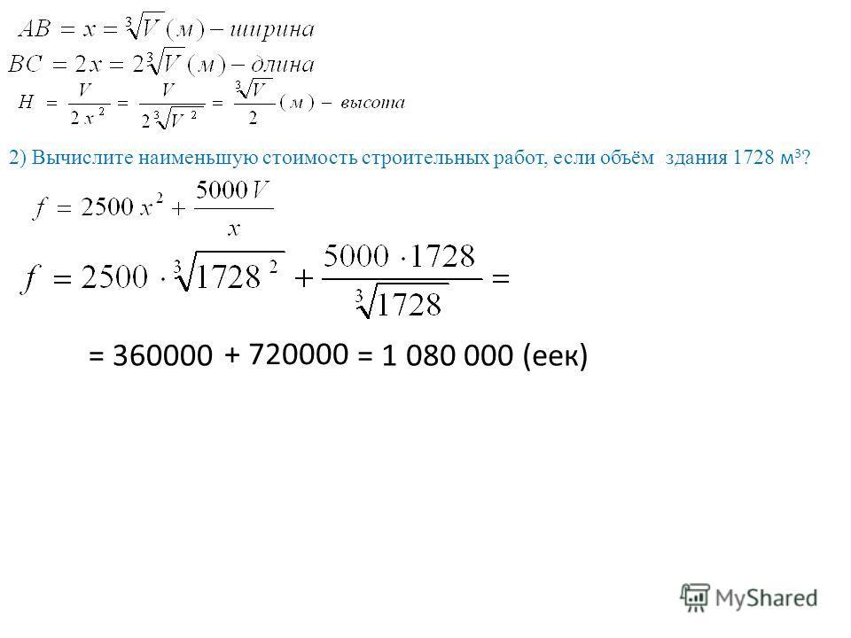 2) Вычислите наименьшую стоимость строительных работ, если объём здания 1728 м 3 ? = 360000 + 720000 = 1 080 000 (ее)