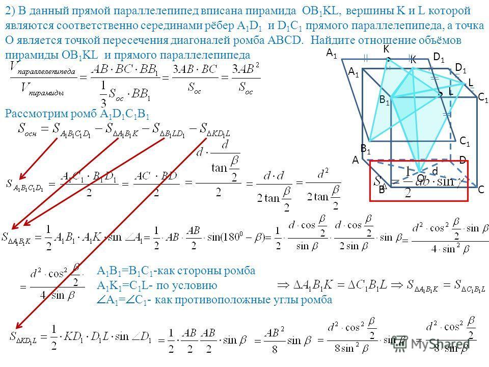 2) В данный прямой параллелепипед вписана пирамида OB 1 KL, вершины K и L которой являются соответственно серединами рёбер А 1 D 1 и D 1 C 1 прямого параллелепипеда, а точка О является точкой пересечения диагоналей ромба АВСD. Найдите отношение объём