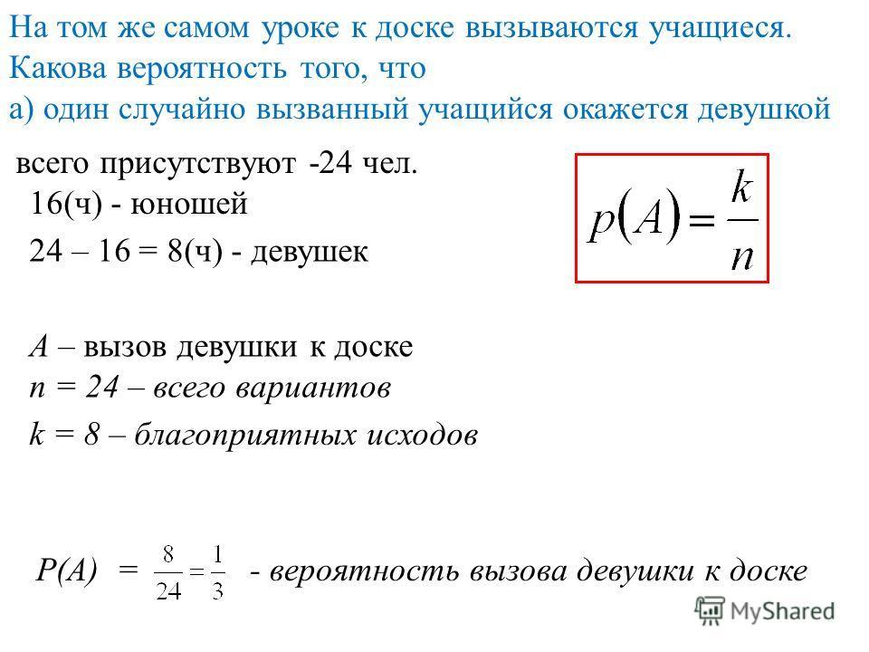 На том же самом уроке к доске вызываются учащиеся. Какова вероятность того, что а) один случайно вызванный учащийся окажется девушкой всего присутствуют -24 чел. 24 – 16 = 8(ч) - девушек 16(ч) - юношей А – вызов девушки к доске n = 24 – всего вариант