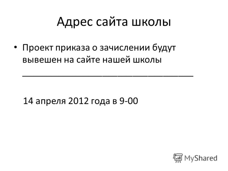 Адрес сайта школы Проект приказа о зачислении будут вывешен на сайте нашей школы __________________________________ 14 апреля 2012 года в 9-00