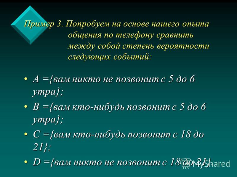 Пример 3. Попробуем на основе нашего опыта общения по телефону сравнить между собой степень вероятности следующих событий: А ={вам никто не позвонит с 5 до 6 утра};А ={вам никто не позвонит с 5 до 6 утра}; В ={вам кто-нибудь позвонит с 5 до 6 утра};В