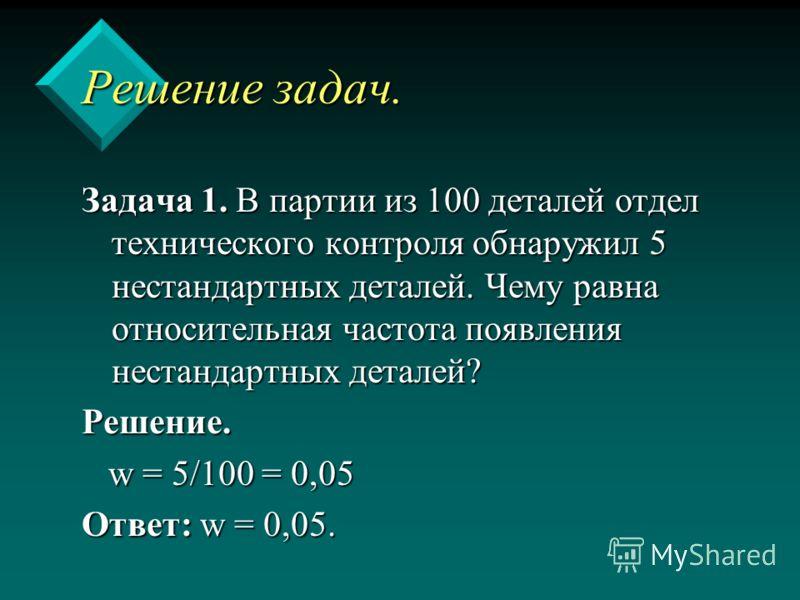 Решение задач. Задача 1. В партии из 100 деталей отдел технического контроля обнаружил 5 нестандартных деталей. Чему равна относительная частота появления нестандартных деталей? Решение. w = 5/100 = 0,05 w = 5/100 = 0,05 Ответ: w = 0,05.
