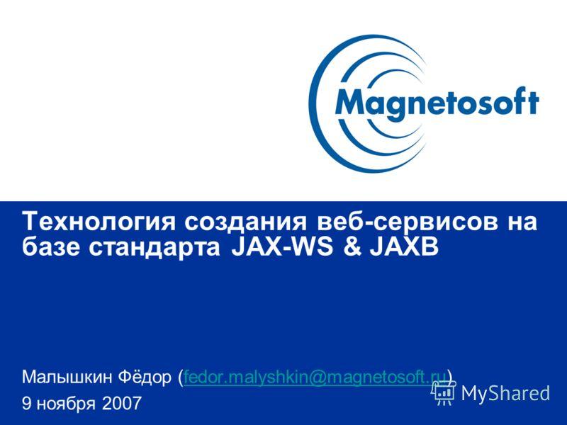 Технология создания веб-сервисов на базе стандарта JAX-WS & JAXB Малышкин Фёдор (fedor.malyshkin@magnetosoft.ru)fedor.malyshkin@magnetosoft.ru 9 ноября 2007