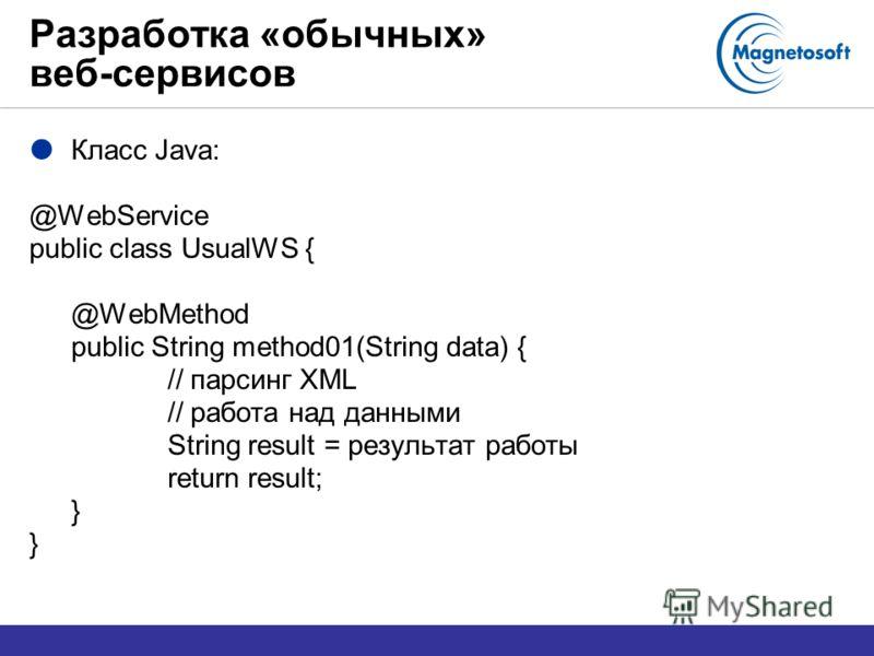 Разработка «обычных» веб-сервисов Класс Java: @WebService public class UsualWS { @WebMethod public String method01(String data) { // парсинг XML // работа над данными String result = результат работы return result; }