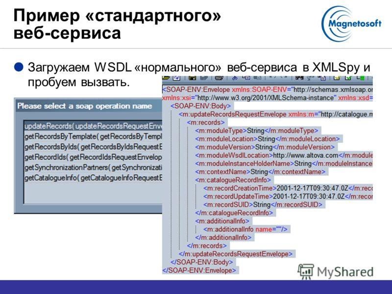Пример «стандартного» веб-сервиса Загружаем WSDL «нормального» веб-сервиса в XMLSpy и пробуем вызвать.