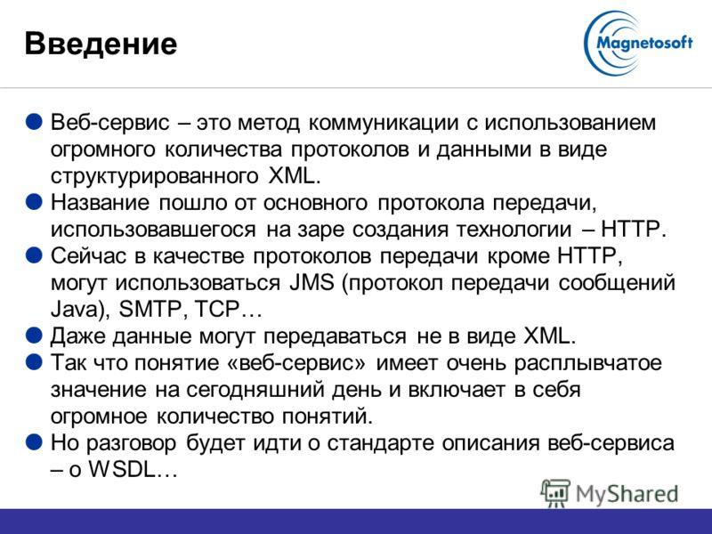 Введение Веб-сервис – это метод коммуникации с использованием огромного количества протоколов и данными в виде структурированного XML. Название пошло от основного протокола передачи, использовавшегося на заре создания технологии – HTTP. Сейчас в каче