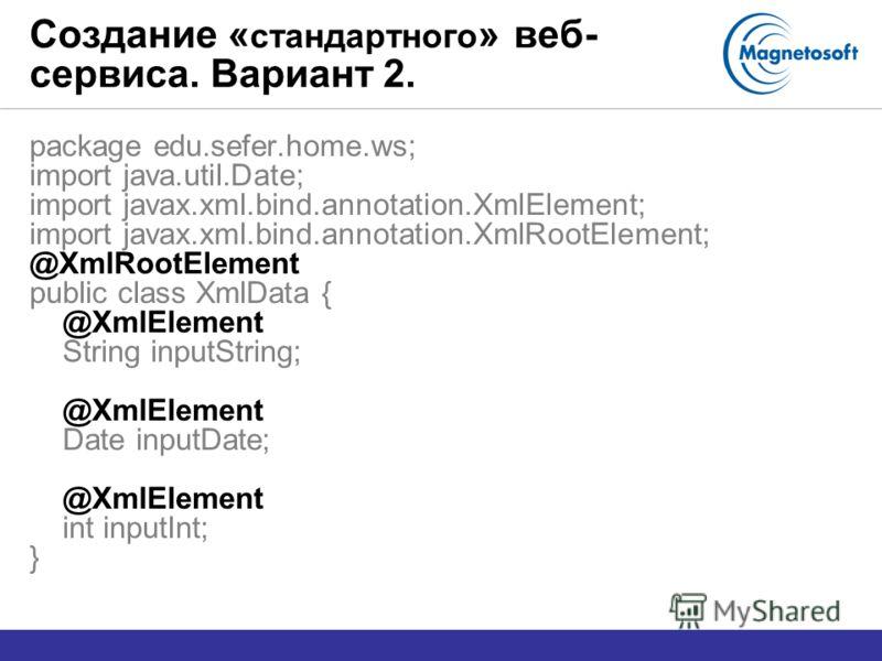 Создание « стандартного » веб- сервиса. Вариант 2. package edu.sefer.home.ws; import java.util.Date; import javax.xml.bind.annotation.XmlElement; import javax.xml.bind.annotation.XmlRootElement; @XmlRootElement public class XmlData { @XmlElement Stri