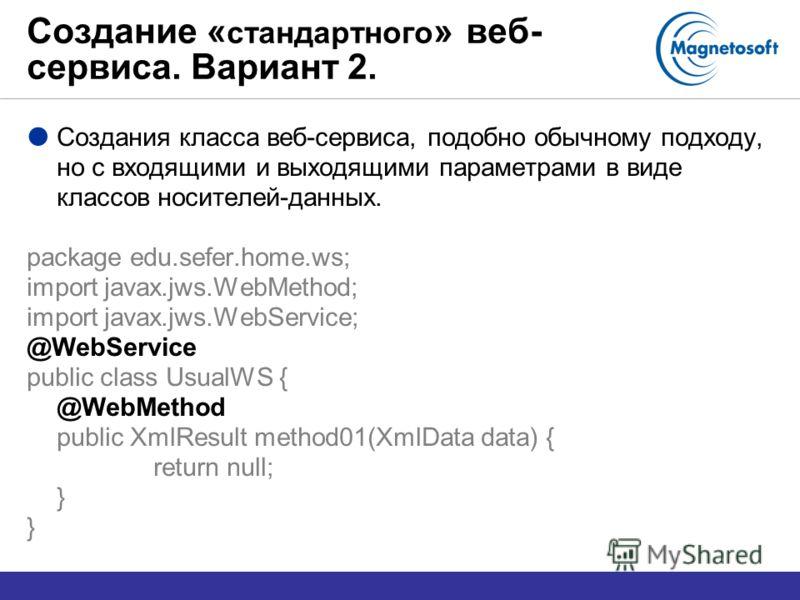 Создание « стандартного » веб- сервиса. Вариант 2. Создания класса веб-сервиса, подобно обычному подходу, но с входящими и выходящими параметрами в виде классов носителей-данных. package edu.sefer.home.ws; import javax.jws.WebMethod; import javax.jws