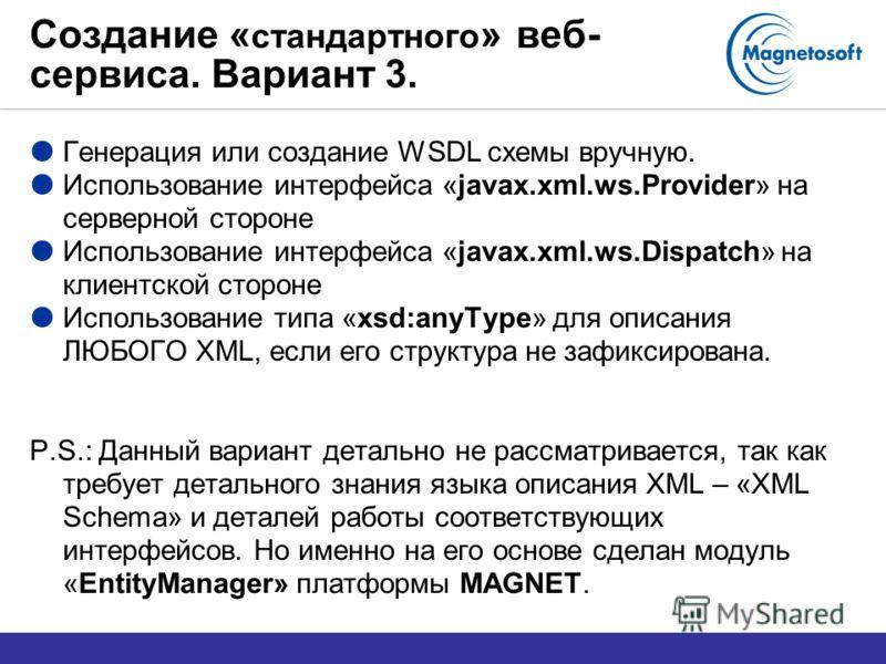 Создание « стандартного » веб- сервиса. Вариант 3. Генерация или создание WSDL схемы вручную. Использование интерфейса «javax.xml.ws.Provider» на серверной стороне Использование интерфейса «javax.xml.ws.Dispatch» на клиентской стороне Использование т