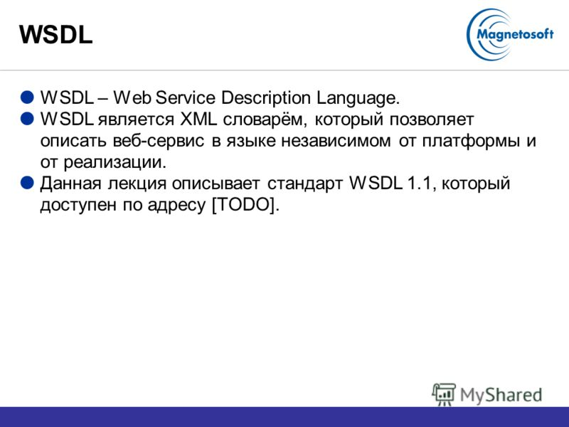 WSDL WSDL – Web Service Description Language. WSDL является XML словарём, который позволяет описать веб-сервис в языке независимом от платформы и от реализации. Данная лекция описывает стандарт WSDL 1.1, который доступен по адресу [TODO].