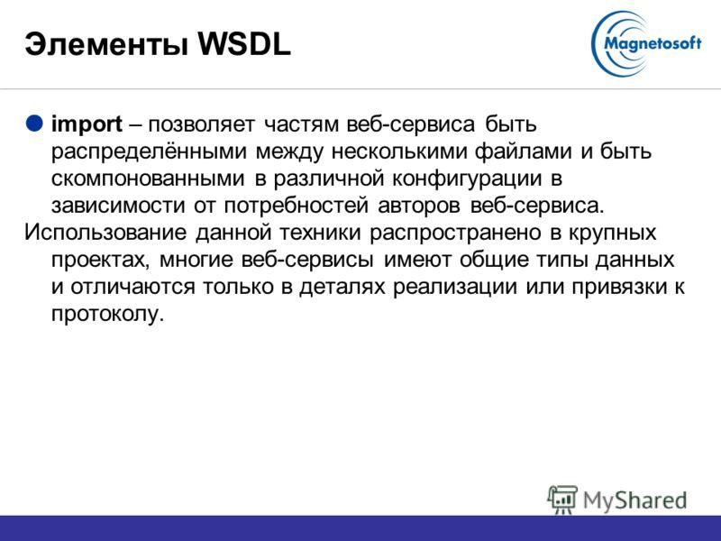 Элементы WSDL import – позволяет частям веб-сервиса быть распределёнными между несколькими файлами и быть скомпонованными в различной конфигурации в зависимости от потребностей авторов веб-сервиса. Использование данной техники распространено в крупны